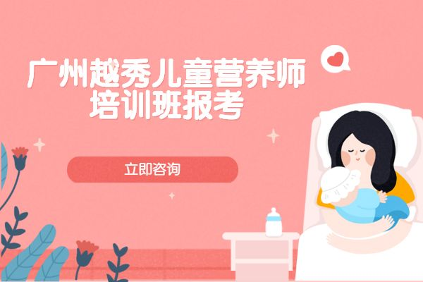 2020年广州越秀儿童营养师培训班报考