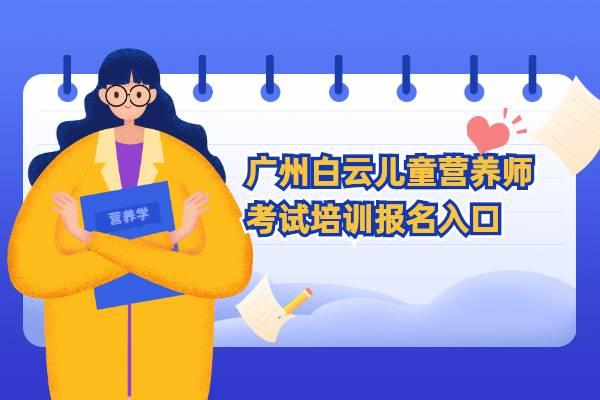 广州白云儿童营养师考试培训报名入口